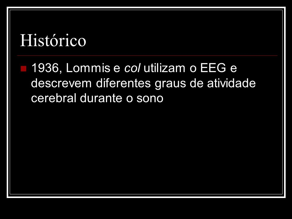 Histórico 1936, Lommis e col utilizam o EEG e descrevem diferentes graus de atividade cerebral durante o sono.