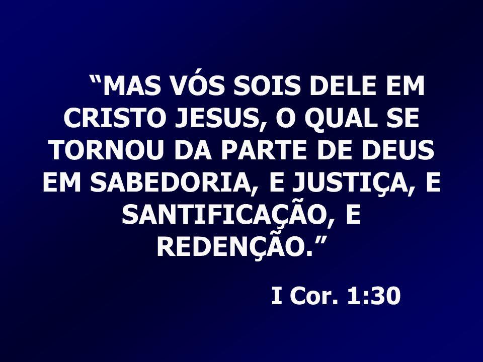 MAS VÓS SOIS DELE EM CRISTO JESUS, O QUAL SE TORNOU DA PARTE DE DEUS EM SABEDORIA, E JUSTIÇA, E SANTIFICAÇÃO, E REDENÇÃO. I Cor.