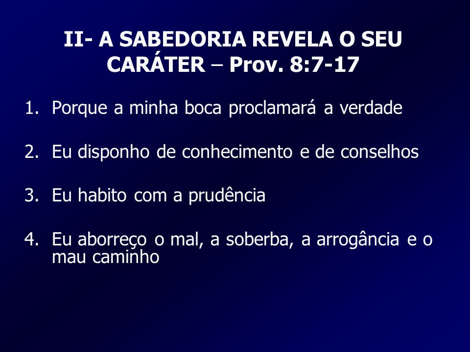II- A SABEDORIA REVELA O SEU CARÁTER – Prov. 8:7-17