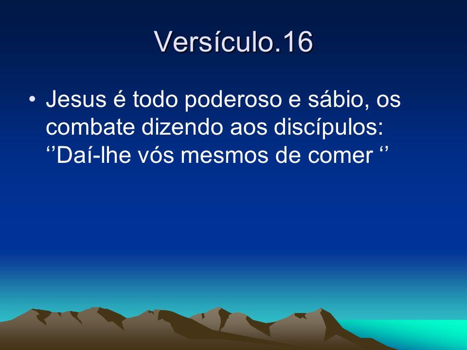 Versículo.16 Jesus é todo poderoso e sábio, os combate dizendo aos discípulos: ''Daí-lhe vós mesmos de comer ''