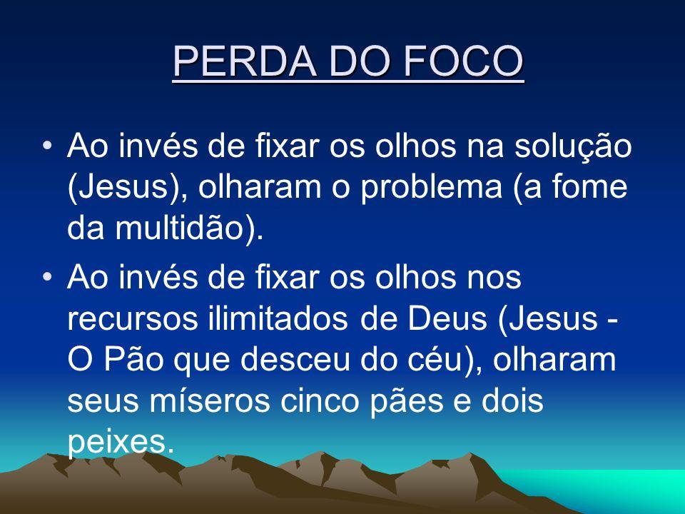 PERDA DO FOCO Ao invés de fixar os olhos na solução (Jesus), olharam o problema (a fome da multidão).