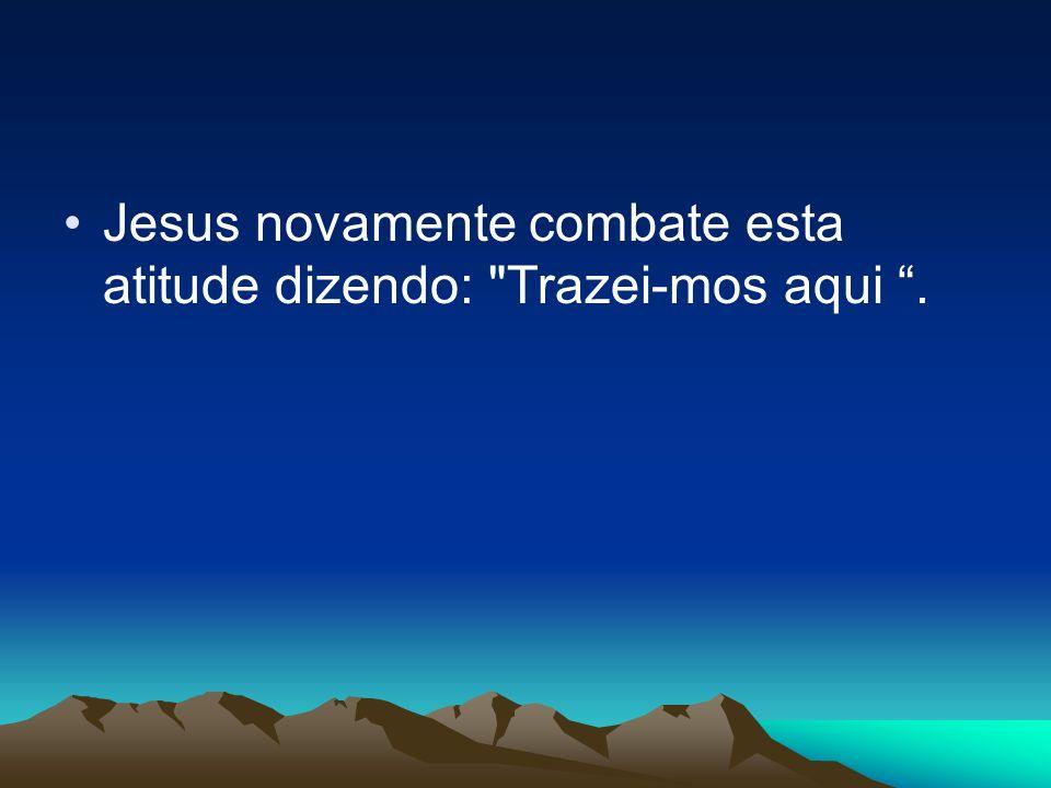 Jesus novamente combate esta atitude dizendo: Trazei-mos aqui .