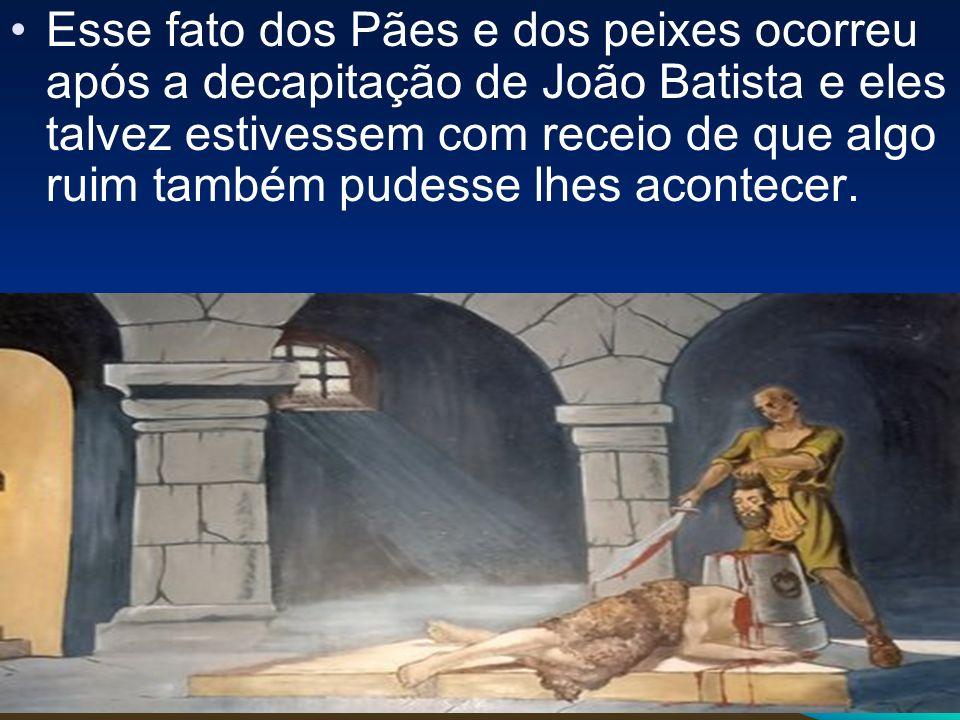 Esse fato dos Pães e dos peixes ocorreu após a decapitação de João Batista e eles talvez estivessem com receio de que algo ruim também pudesse lhes acontecer.