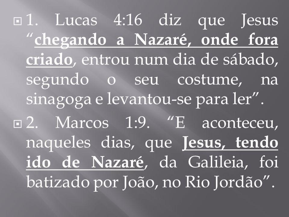 1. Lucas 4:16 diz que Jesus chegando a Nazaré, onde fora criado, entrou num dia de sábado, segundo o seu costume, na sinagoga e levantou-se para ler .