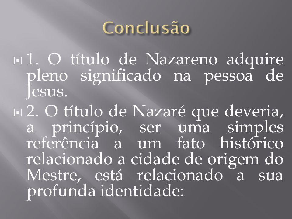 Conclusão 1. O título de Nazareno adquire pleno significado na pessoa de Jesus.