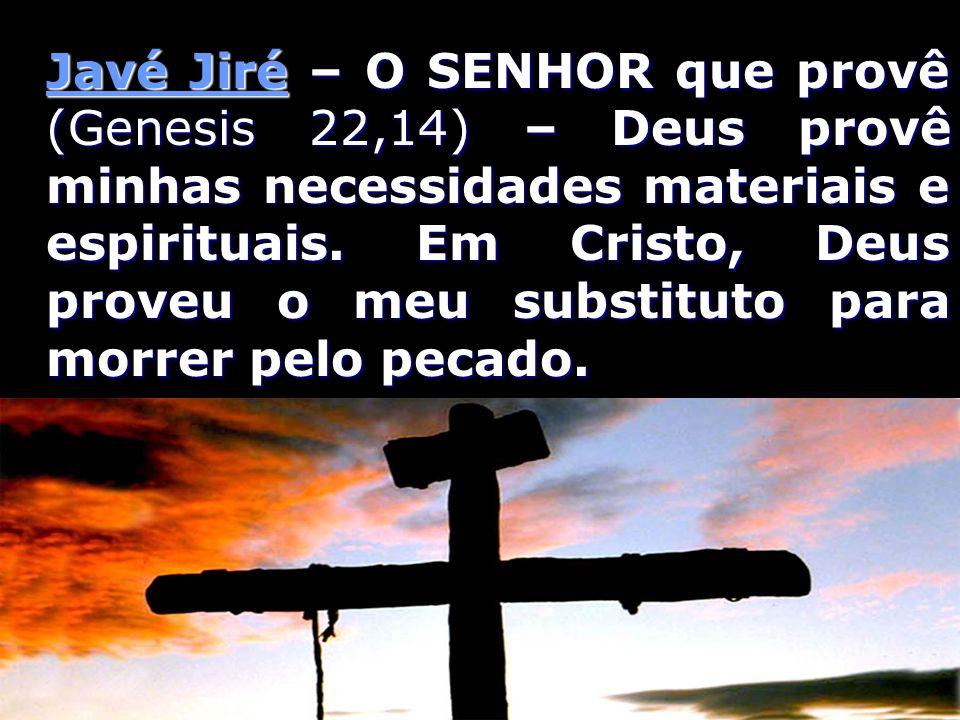 Javé Jiré – O SENHOR que provê (Genesis 22,14) – Deus provê minhas necessidades materiais e espirituais.