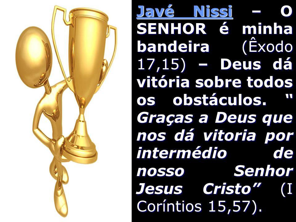 Javé Nissi – O SENHOR é minha bandeira (Êxodo 17,15) – Deus dá vitória sobre todos os obstáculos.