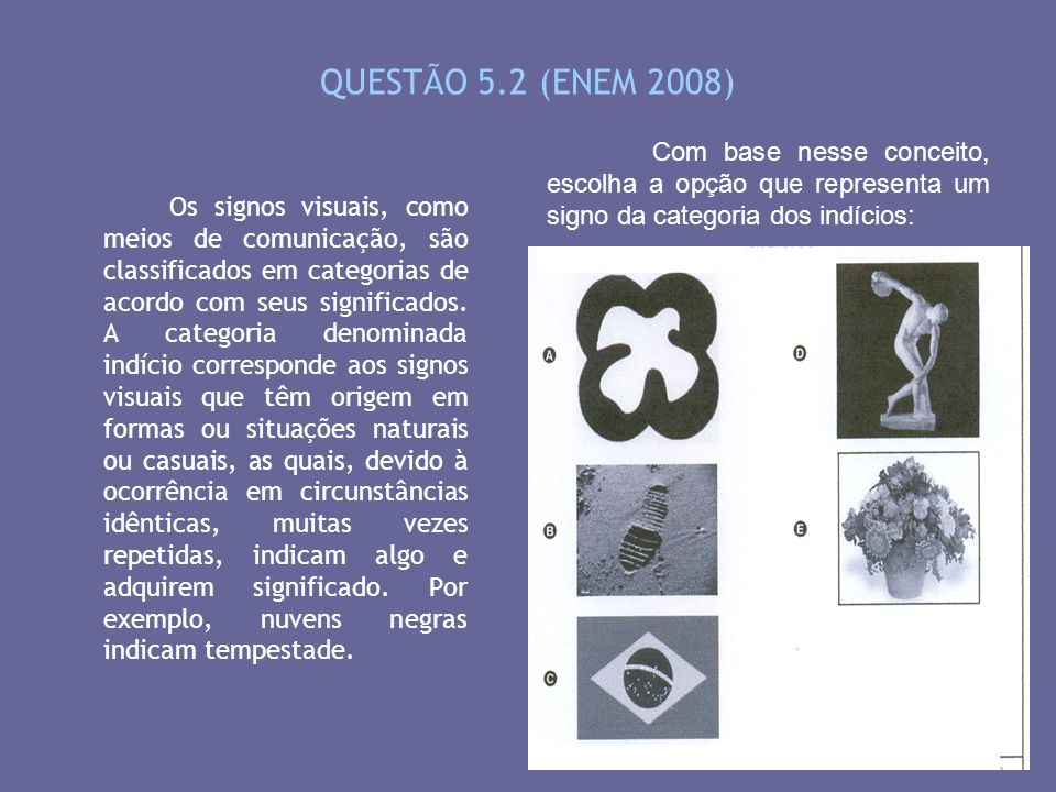 QUESTÃO 5.2 (ENEM 2008) Com base nesse conceito, escolha a opção que representa um signo da categoria dos indícios: