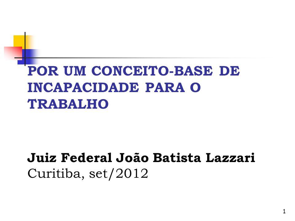 POR UM CONCEITO-BASE DE INCAPACIDADE PARA O TRABALHO Juiz Federal João Batista Lazzari Curitiba, set/2012