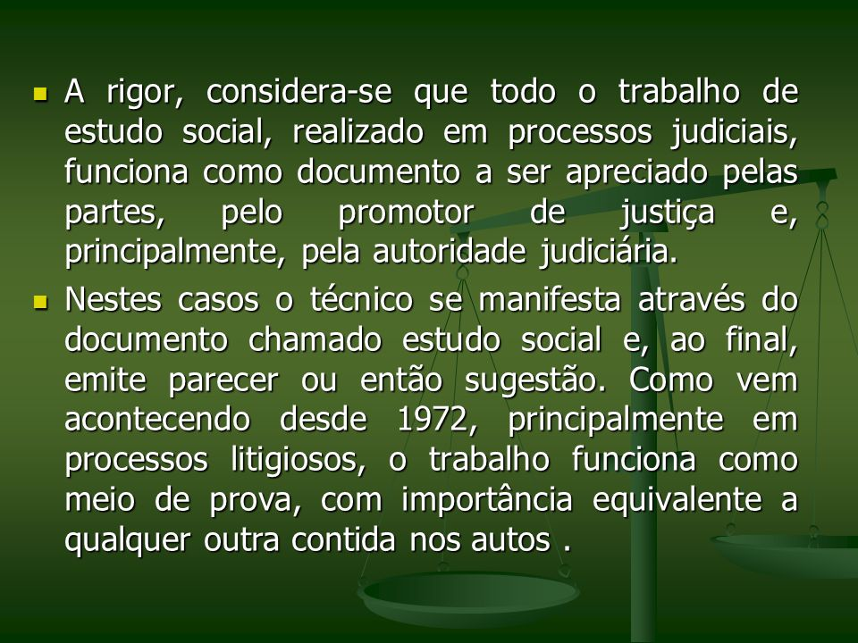 A rigor, considera-se que todo o trabalho de estudo social, realizado em processos judiciais, funciona como documento a ser apreciado pelas partes, pelo promotor de justiça e, principalmente, pela autoridade judiciária.