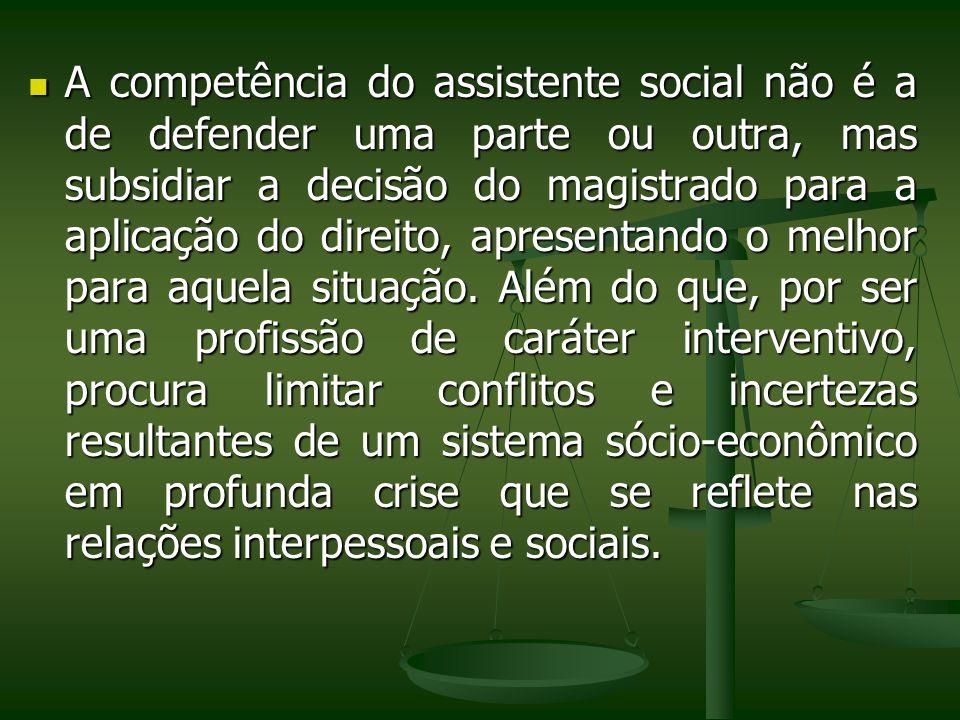 A competência do assistente social não é a de defender uma parte ou outra, mas subsidiar a decisão do magistrado para a aplicação do direito, apresentando o melhor para aquela situação.