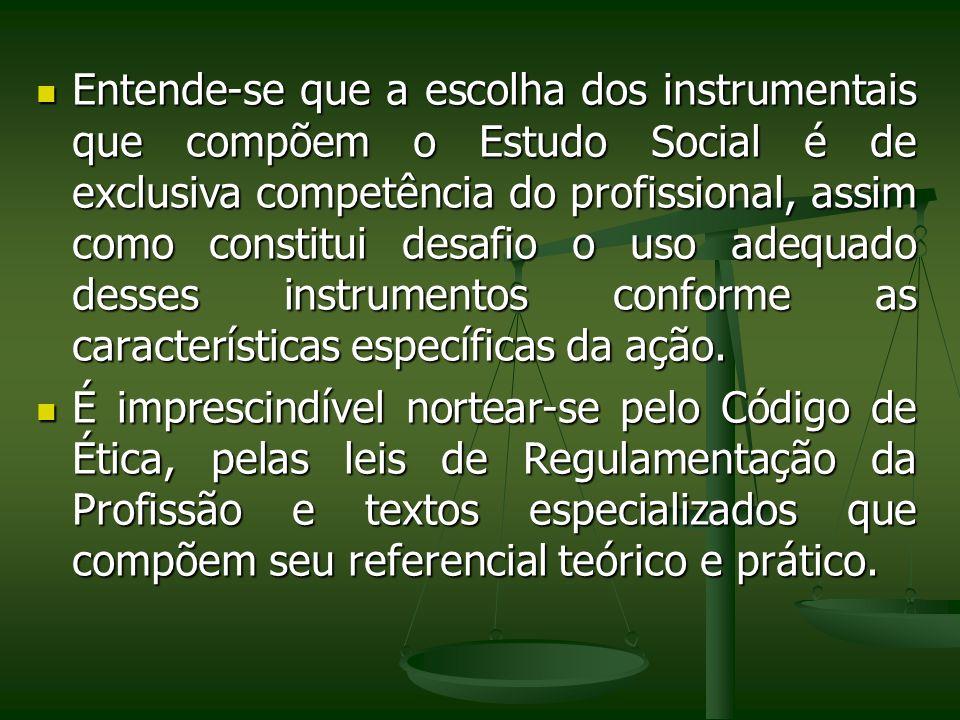 Entende-se que a escolha dos instrumentais que compõem o Estudo Social é de exclusiva competência do profissional, assim como constitui desafio o uso adequado desses instrumentos conforme as características específicas da ação.