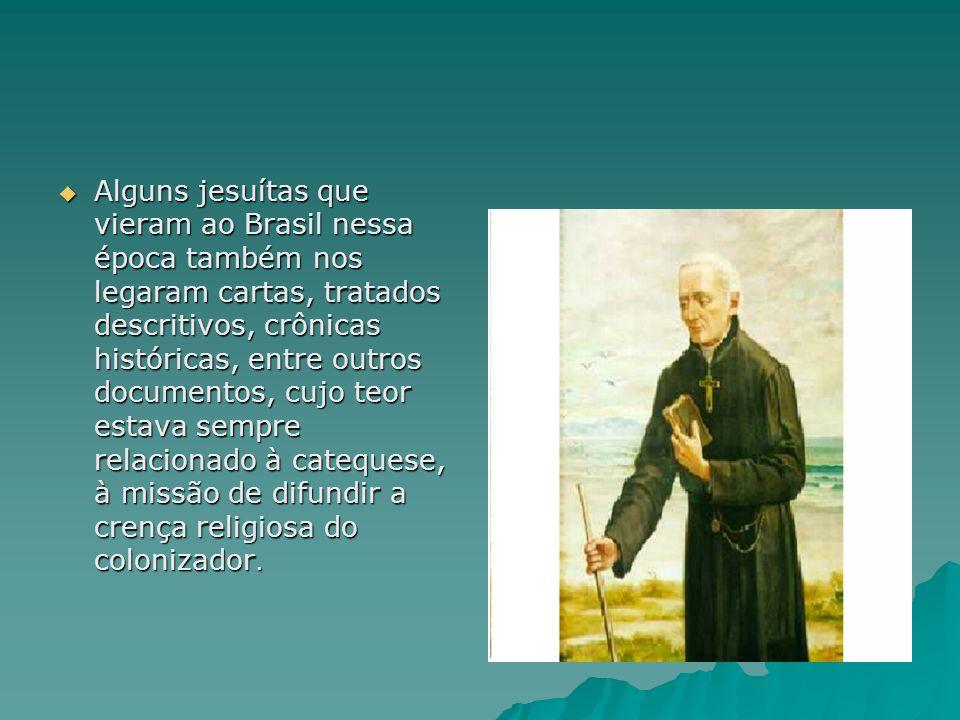 Alguns jesuítas que vieram ao Brasil nessa época também nos legaram cartas, tratados descritivos, crônicas históricas, entre outros documentos, cujo teor estava sempre relacionado à catequese, à missão de difundir a crença religiosa do colonizador.
