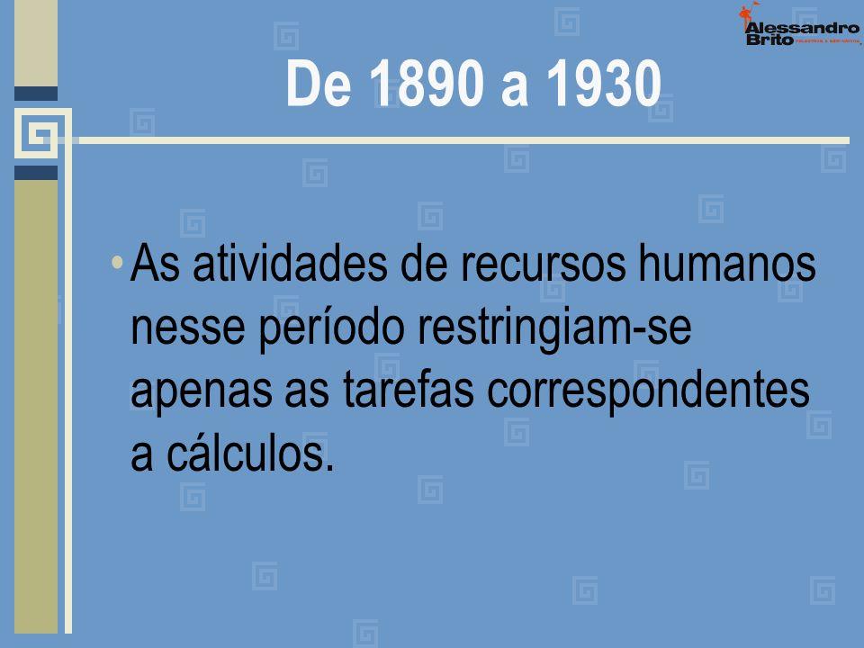 De 1890 a 1930 As atividades de recursos humanos nesse período restringiam-se apenas as tarefas correspondentes a cálculos.