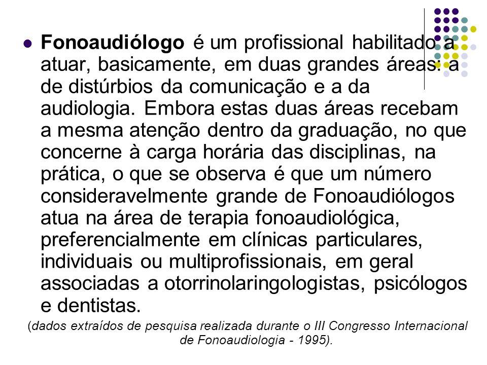 Fonoaudiólogo é um profissional habilitado a atuar, basicamente, em duas grandes áreas: a de distúrbios da comunicação e a da audiologia. Embora estas duas áreas recebam a mesma atenção dentro da graduação, no que concerne à carga horária das disciplinas, na prática, o que se observa é que um número consideravelmente grande de Fonoaudiólogos atua na área de terapia fonoaudiológica, preferencialmente em clínicas particulares, individuais ou multiprofissionais, em geral associadas a otorrinolaringologistas, psicólogos e dentistas.