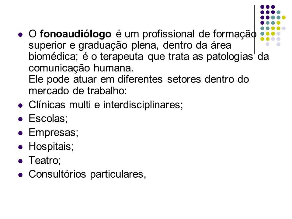 O fonoaudiólogo é um profissional de formação superior e graduação plena, dentro da área biomédica; é o terapeuta que trata as patologias da comunicação humana. Ele pode atuar em diferentes setores dentro do mercado de trabalho: