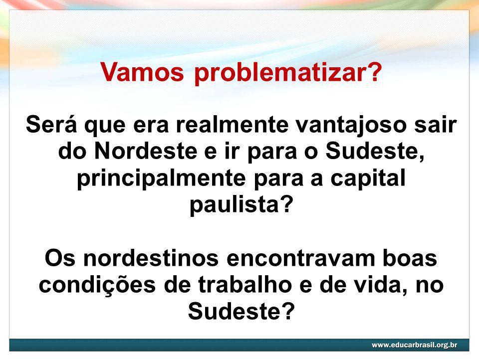 Vamos problematizar Será que era realmente vantajoso sair do Nordeste e ir para o Sudeste, principalmente para a capital paulista
