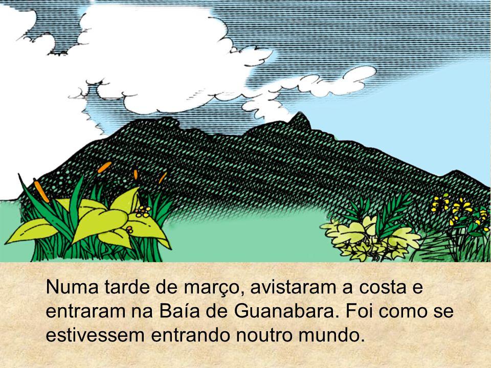 Numa tarde de março, avistaram a costa e entraram na Baía de Guanabara