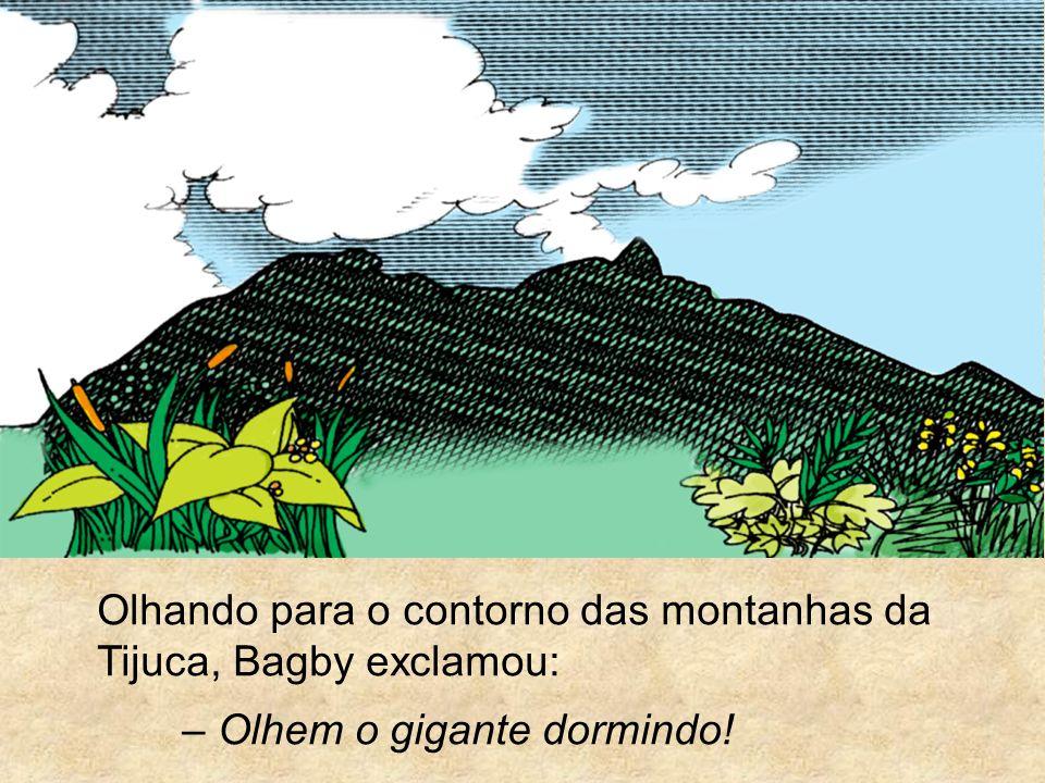 Olhando para o contorno das montanhas da Tijuca, Bagby exclamou: