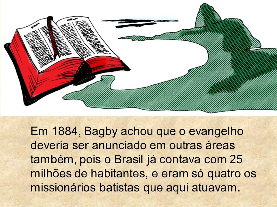 Em 1884, Bagby achou que o evangelho deveria ser anunciado em outras áreas também, pois o Brasil já contava com 25 milhões de habitantes, e eram só quatro os missionários batistas que aqui atuavam.