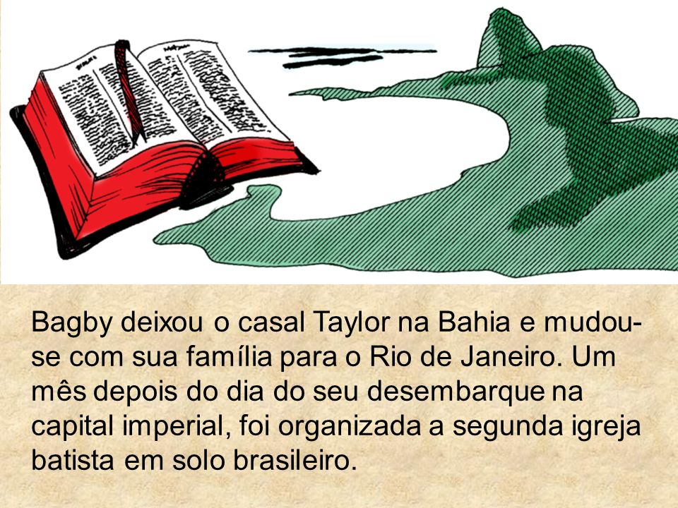Bagby deixou o casal Taylor na Bahia e mudou-se com sua família para o Rio de Janeiro.