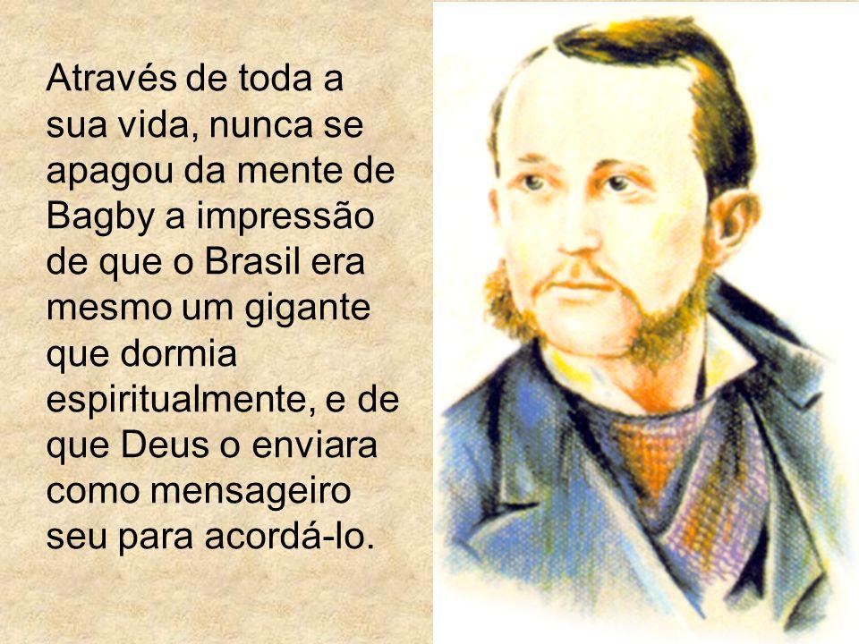 Através de toda a sua vida, nunca se apagou da mente de Bagby a impressão de que o Brasil era mesmo um gigante que dormia espiritualmente, e de que Deus o enviara como mensageiro seu para acordá-lo.