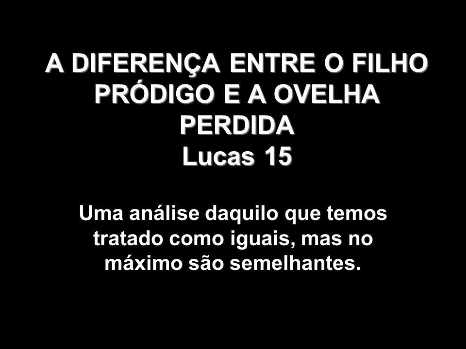 A DIFERENÇA ENTRE O FILHO PRÓDIGO E A OVELHA PERDIDA Lucas 15