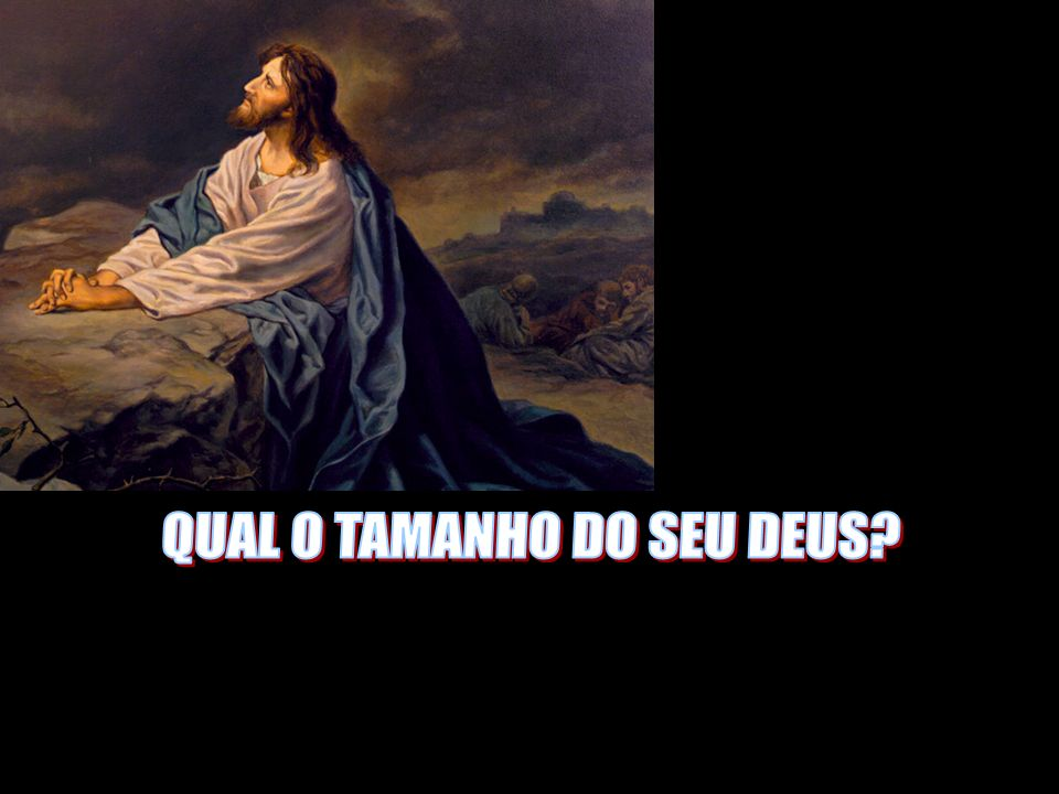QUAL O TAMANHO DO SEU DEUS