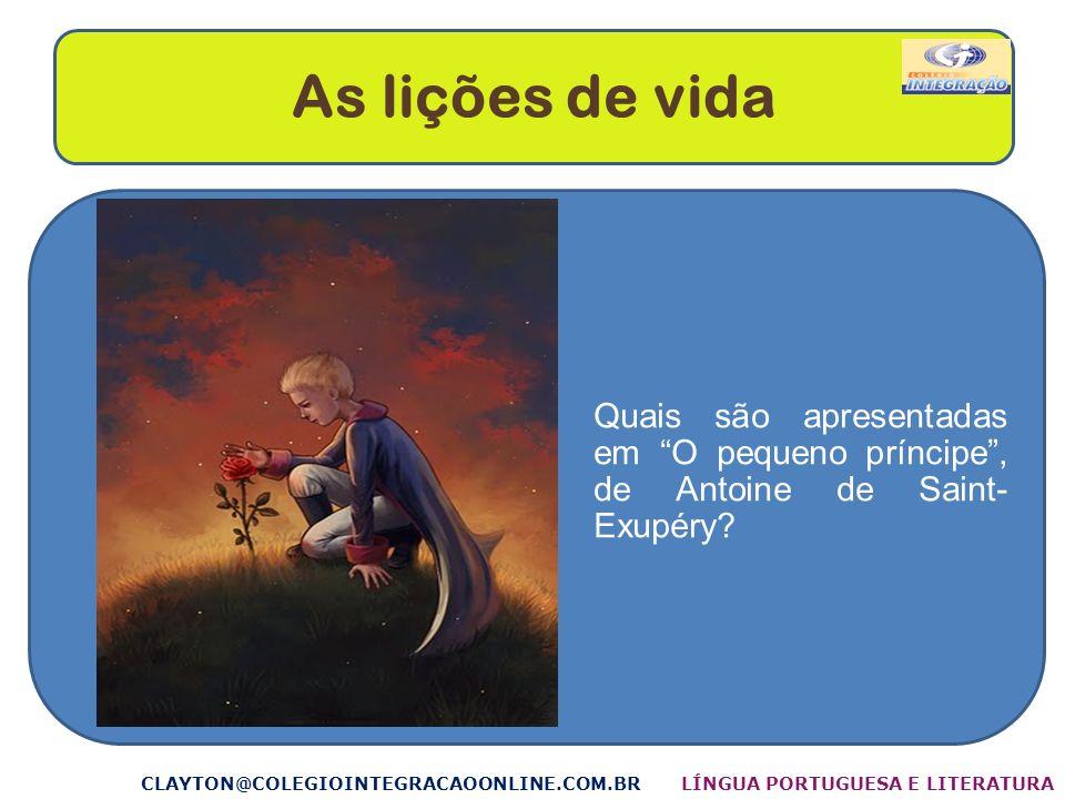 As lições de vida Quais são apresentadas em O pequeno príncipe , de Antoine de Saint- Exupéry CLAYTON@COLEGIOINTEGRACAOONLINE.COM.BR.