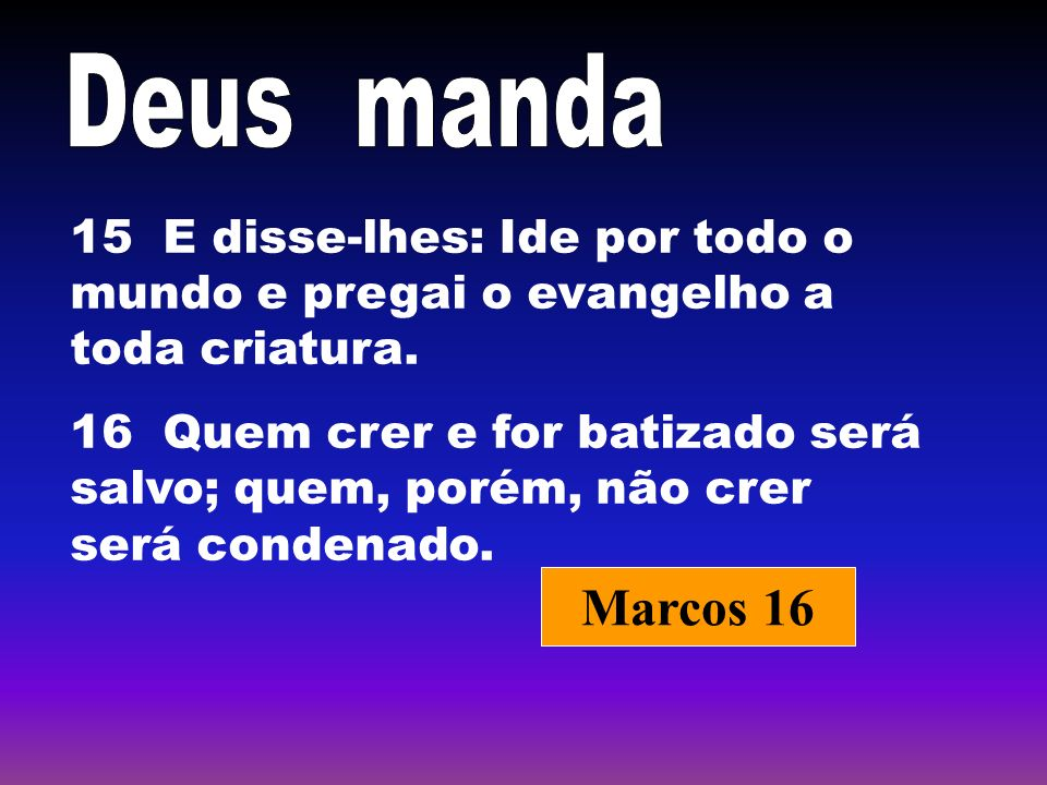 Deus manda 15 E disse-lhes: Ide por todo o mundo e pregai o evangelho a toda criatura.