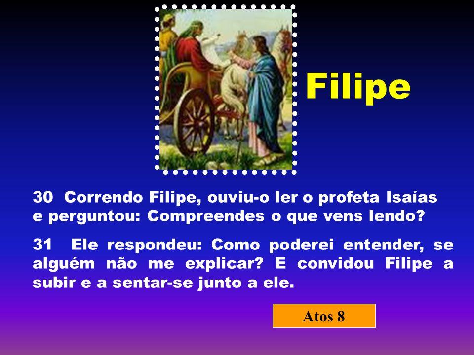 Filipe 30 Correndo Filipe, ouviu-o ler o profeta Isaías e perguntou: Compreendes o que vens lendo