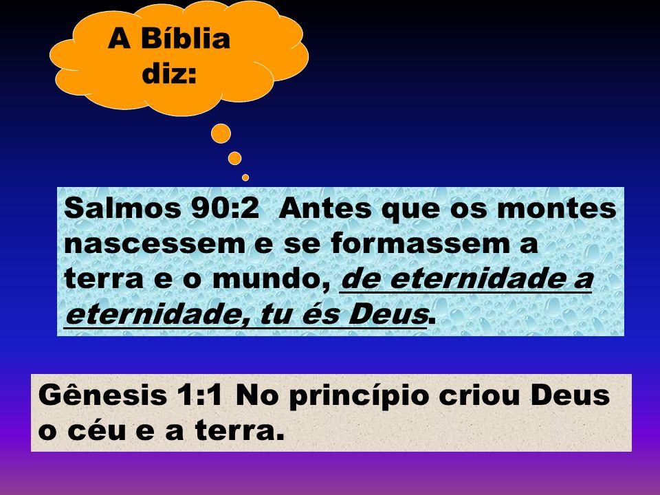 A Bíblia diz: Salmos 90:2 Antes que os montes nascessem e se formassem a terra e o mundo, de eternidade a eternidade, tu és Deus.
