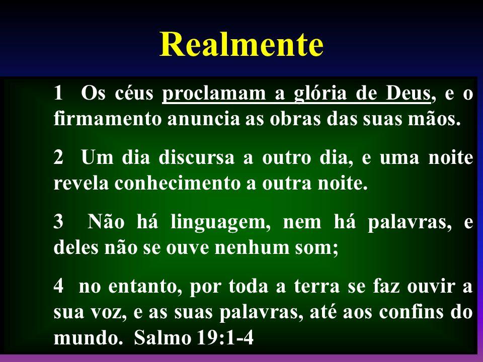Realmente1 Os céus proclamam a glória de Deus, e o firmamento anuncia as obras das suas mãos.