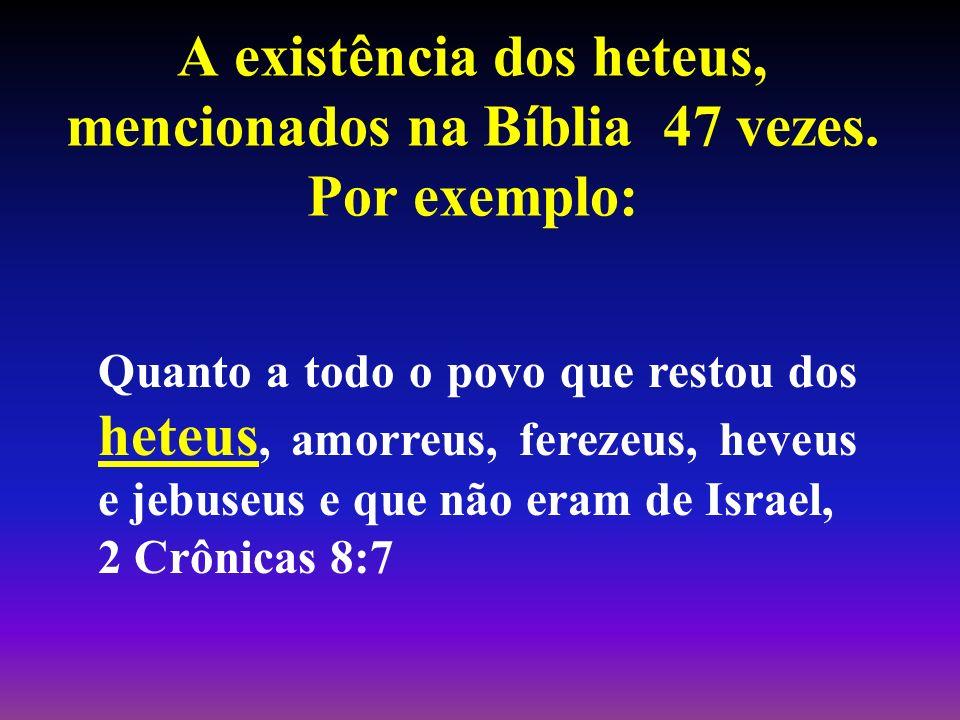 A existência dos heteus, mencionados na Bíblia 47 vezes. Por exemplo: