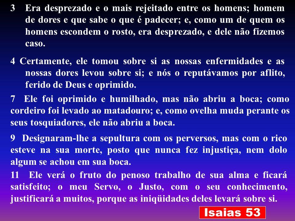 Era desprezado e o mais rejeitado entre os homens; homem de dores e que sabe o que é padecer; e, como um de quem os homens escondem o rosto, era desprezado, e dele não fizemos caso.