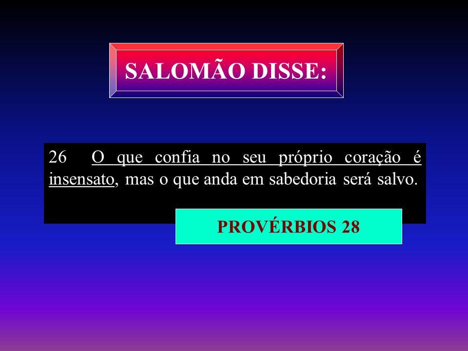 SALOMÃO DISSE:26 O que confia no seu próprio coração é insensato, mas o que anda em sabedoria será salvo.