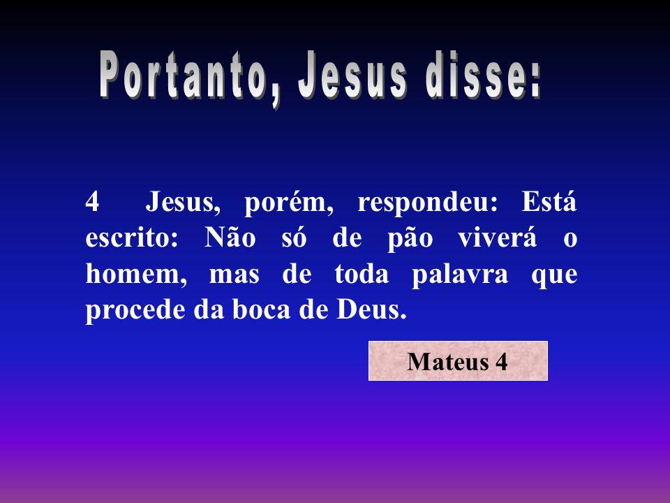 Portanto, Jesus disse: 4 Jesus, porém, respondeu: Está escrito: Não só de pão viverá o homem, mas de toda palavra que procede da boca de Deus.