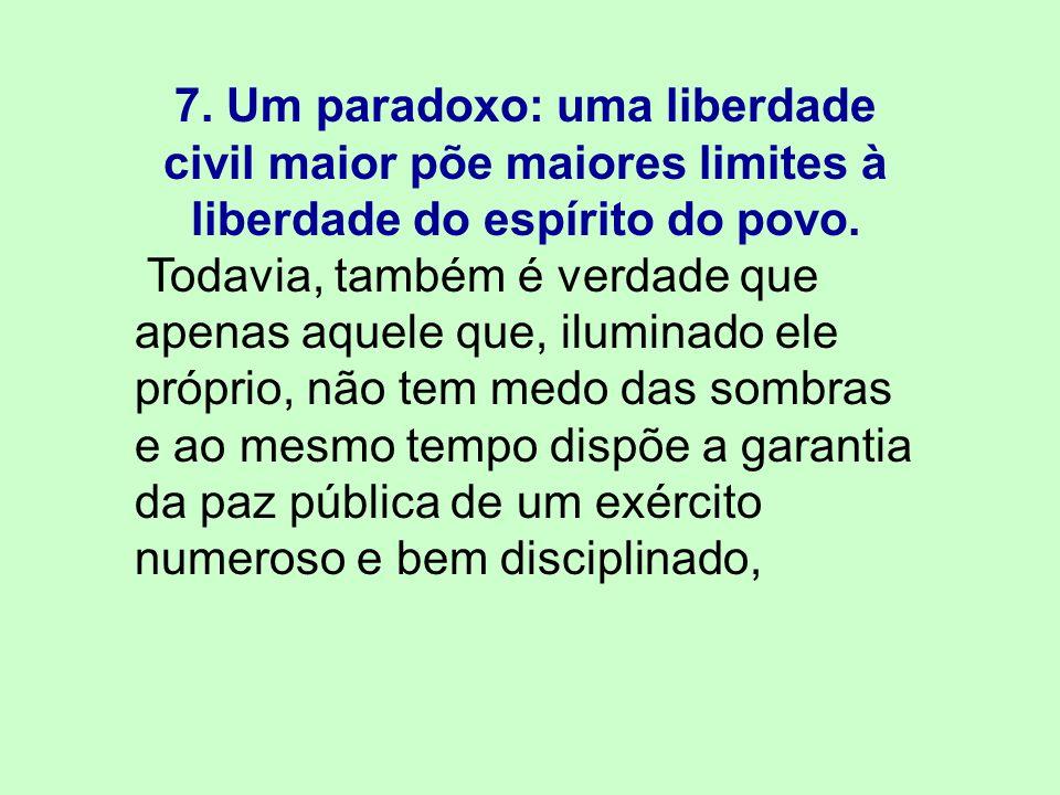 7. Um paradoxo: uma liberdade civil maior põe maiores limites à liberdade do espírito do povo.