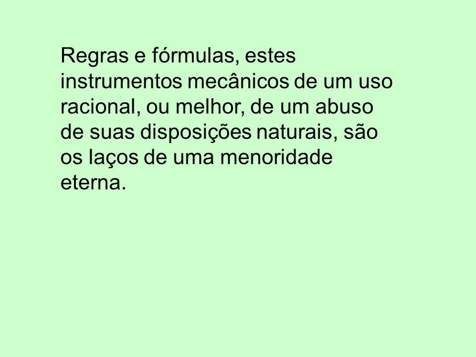 Regras e fórmulas, estes instrumentos mecânicos de um uso racional, ou melhor, de um abuso de suas disposições naturais, são os laços de uma menoridade eterna.