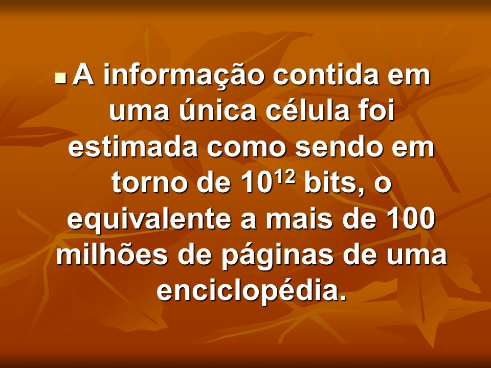 A informação contida em uma única célula foi estimada como sendo em torno de 1012 bits, o equivalente a mais de 100 milhões de páginas de uma enciclopédia.