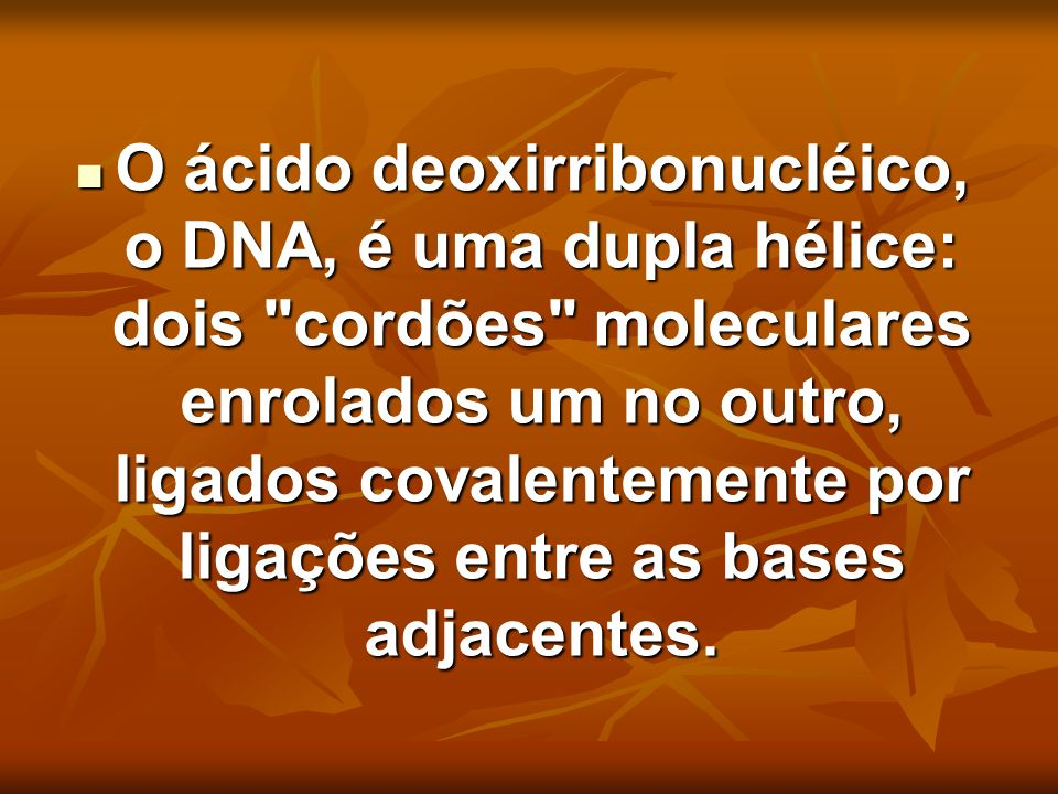 O ácido deoxirribonucléico, o DNA, é uma dupla hélice: dois cordões moleculares enrolados um no outro, ligados covalentemente por ligações entre as bases adjacentes.