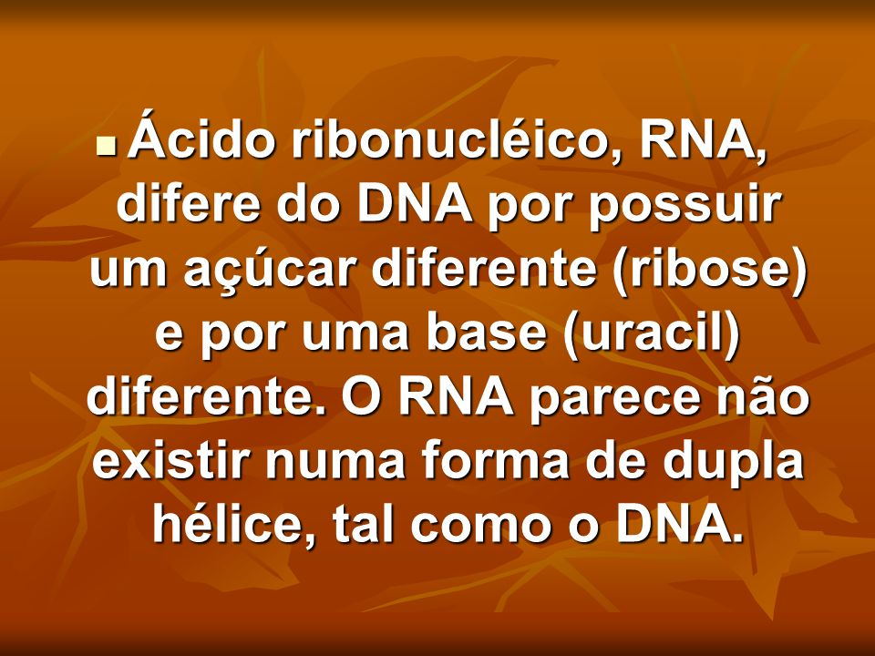 Ácido ribonucléico, RNA, difere do DNA por possuir um açúcar diferente (ribose) e por uma base (uracil) diferente.