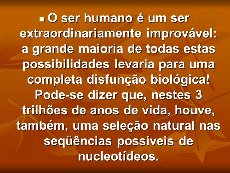 O ser humano é um ser extraordinariamente improvável: a grande maioria de todas estas possibilidades levaria para uma completa disfunção biológica.