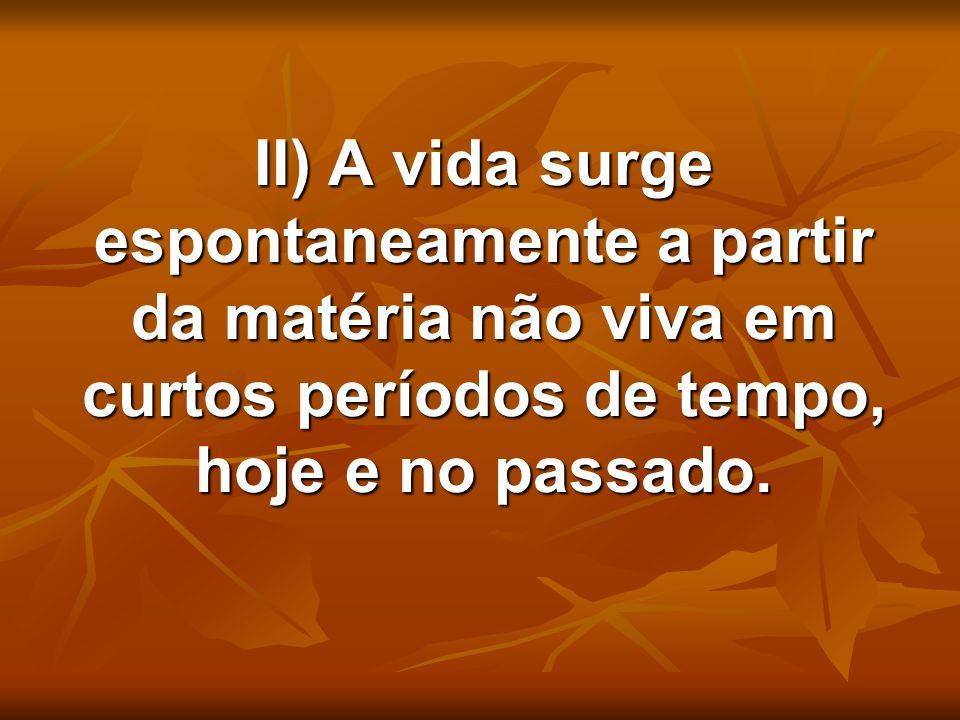 II) A vida surge espontaneamente a partir da matéria não viva em curtos períodos de tempo, hoje e no passado.
