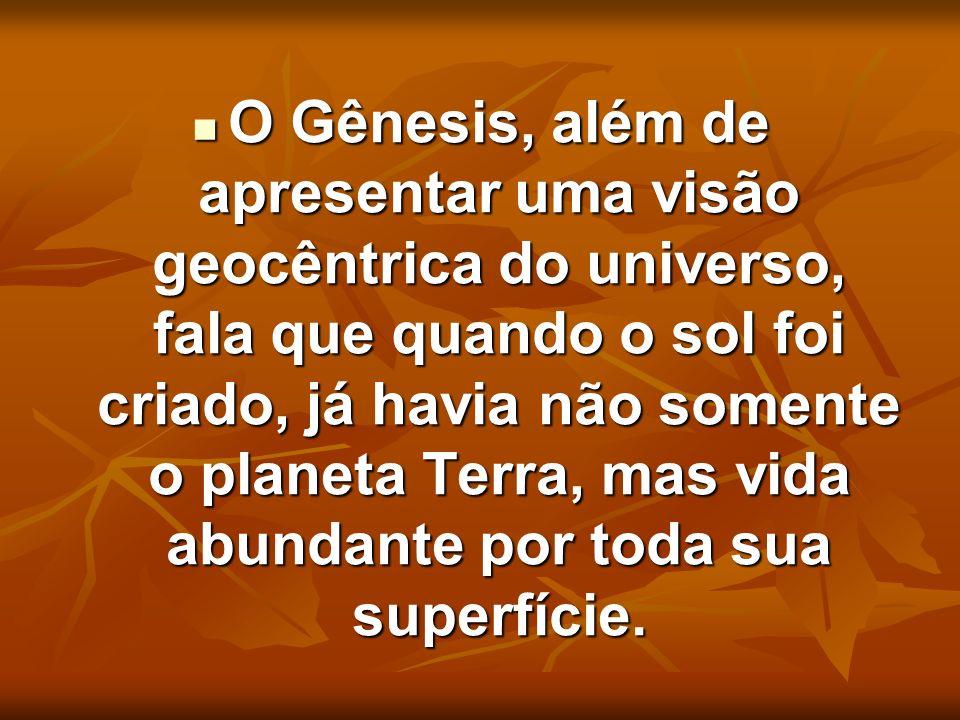 O Gênesis, além de apresentar uma visão geocêntrica do universo, fala que quando o sol foi criado, já havia não somente o planeta Terra, mas vida abundante por toda sua superfície.