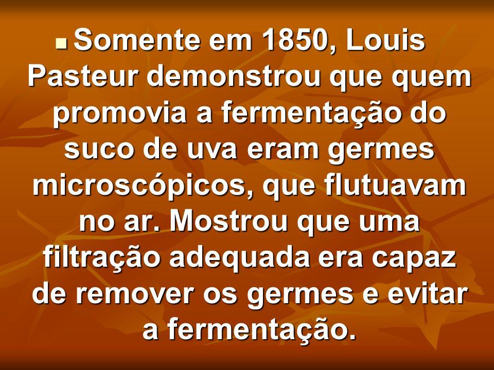Somente em 1850, Louis Pasteur demonstrou que quem promovia a fermentação do suco de uva eram germes microscópicos, que flutuavam no ar.