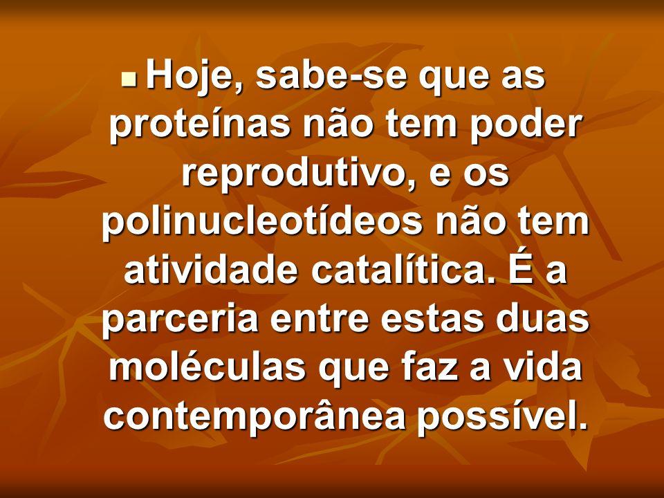 Hoje, sabe-se que as proteínas não tem poder reprodutivo, e os polinucleotídeos não tem atividade catalítica.