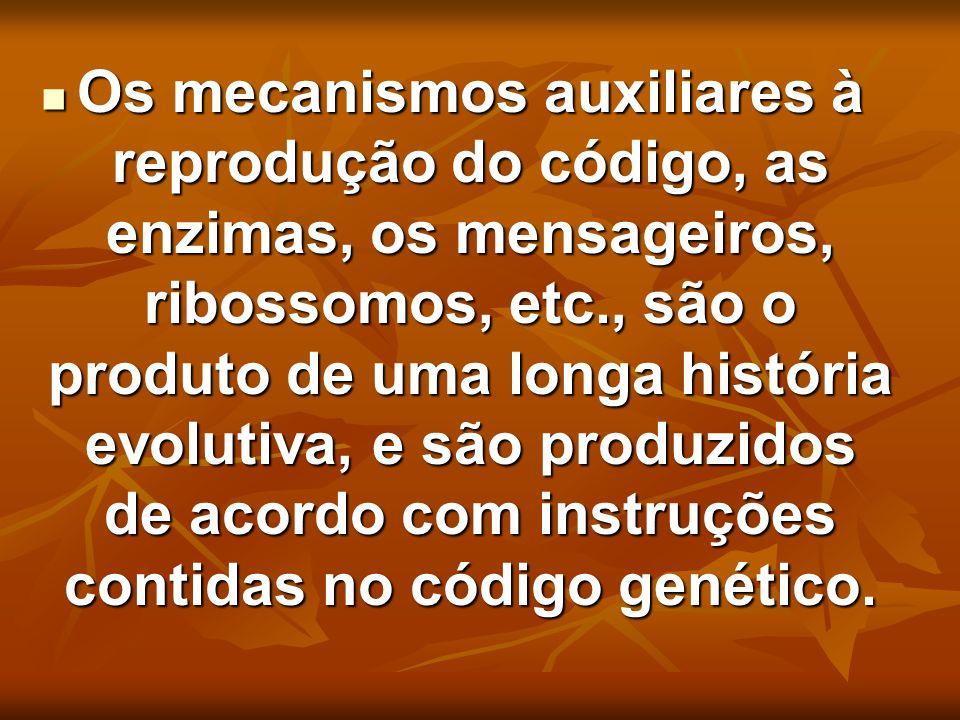 Os mecanismos auxiliares à reprodução do código, as enzimas, os mensageiros, ribossomos, etc., são o produto de uma longa história evolutiva, e são produzidos de acordo com instruções contidas no código genético.