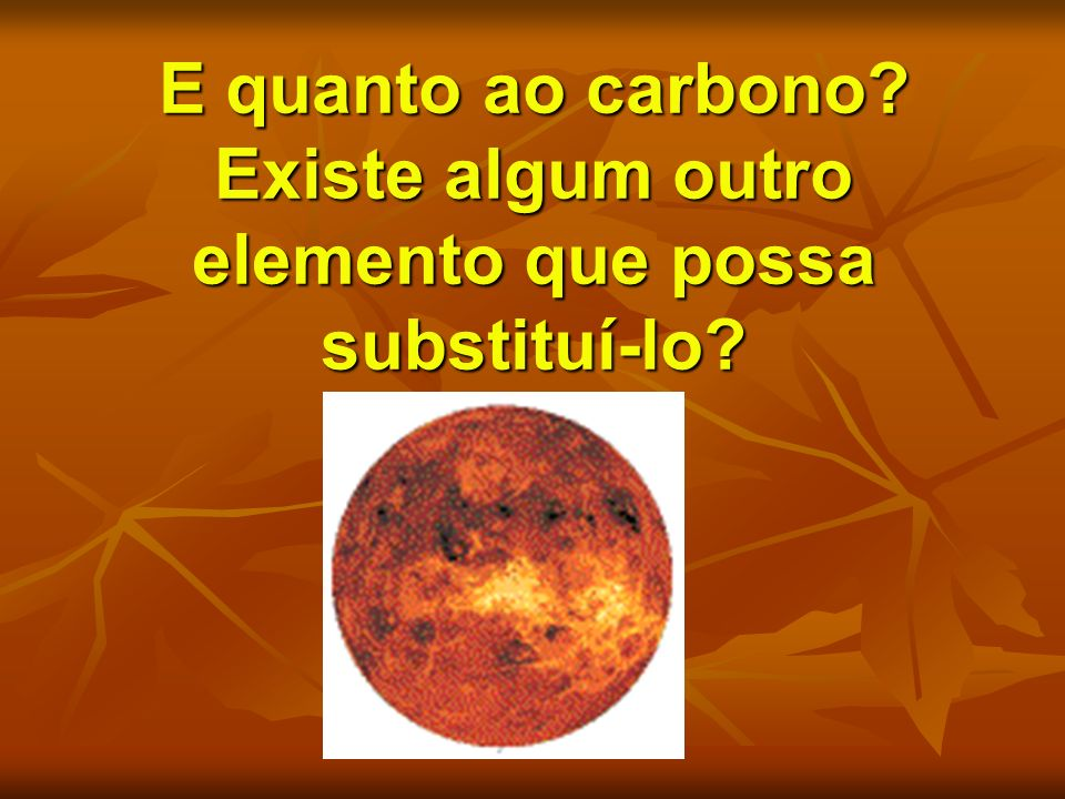 E quanto ao carbono Existe algum outro elemento que possa substituí-lo
