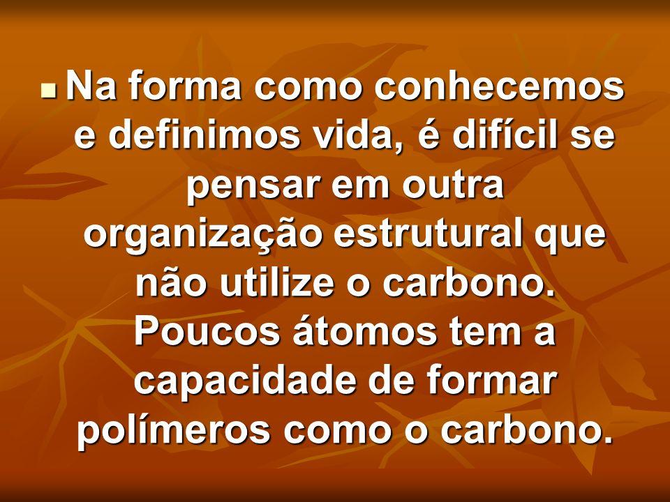 Na forma como conhecemos e definimos vida, é difícil se pensar em outra organização estrutural que não utilize o carbono.
